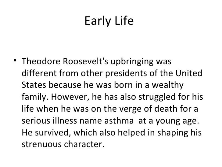 life of theodore roosevelt as a father husband and the 26th president of the united states Early life theodore roosevelt's upbringing was different from other presidents of the united states because he was born in a wealthy family  foreign policy theodore roosevelt steered the united states actively into world politics he brought about the construction of the panama canal,  after the war, he became a hero and subsequently a republican candidate for governor in 1898, he won and became the 26th president of the united states.