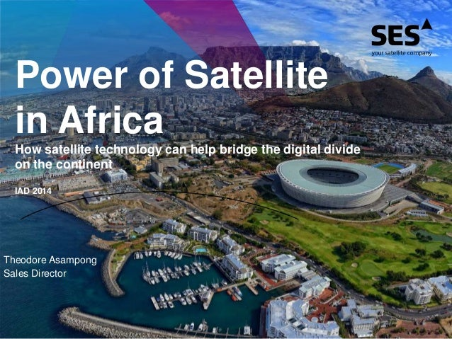 Power of Satellite in Africa How satellite technology can help bridge the digital divide on the continent IAD 2014 Theodor...