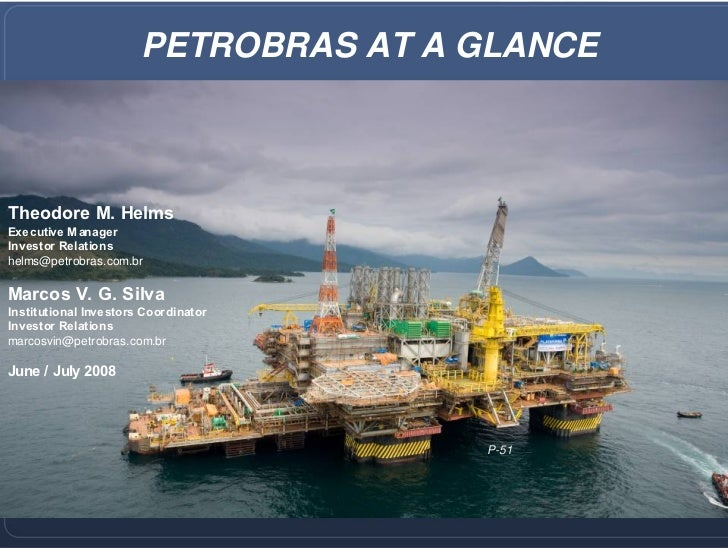 PETROBRAS AT A GLANCE    Theodore M. Helms Executive Manager Investor Relations helms@petrobras.com.br  Marcos V. G. Silva...