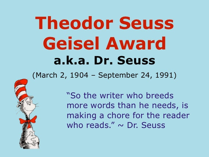 "Theodor Seuss Geisel Award     a.k.a. Dr. Seuss(March 2, 1904 – September 24, 1991)        ""So the writer who breeds      ..."