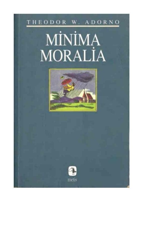 Minima Moralia - Theodor Adorno MİNİMAMORALİA, Adorno'nun başyapıtıdır. İlgilendiği bütün alanları bu kitapta-bazen birkaç...