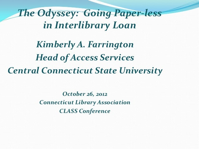 The Odyssey: Going Paper-less       in Interlibrary Loan      Kimberly A. Farrington      Head of Access ServicesCentral C...