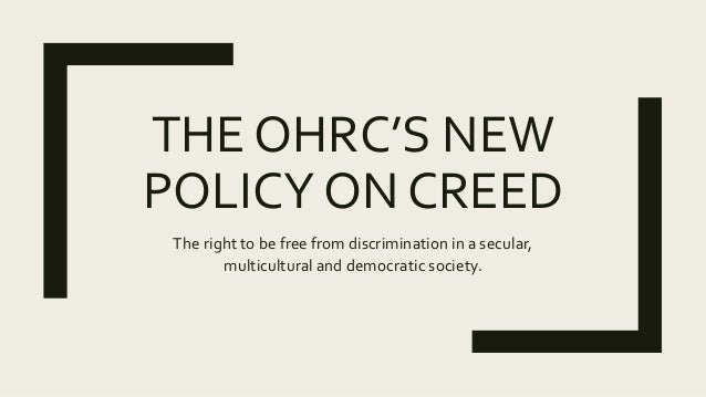 THE OHRC'S NEW POLICY ON CREED The right to be free from discrimination in a secular, multicultural and democratic society.