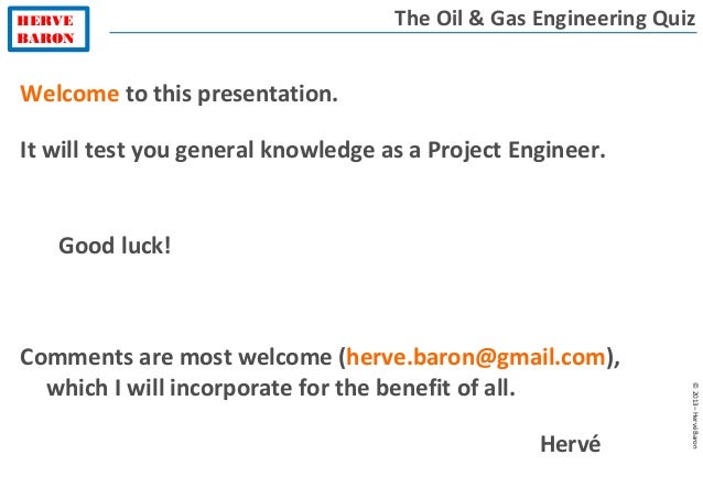 HERVE BARON ©2013–HervéBaron The Oil & Gas Engineering Quiz Welcome to this presentation. It will test you general knowled...