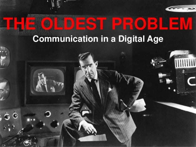THE OLDEST PROBLEM Communication in a Digital Age