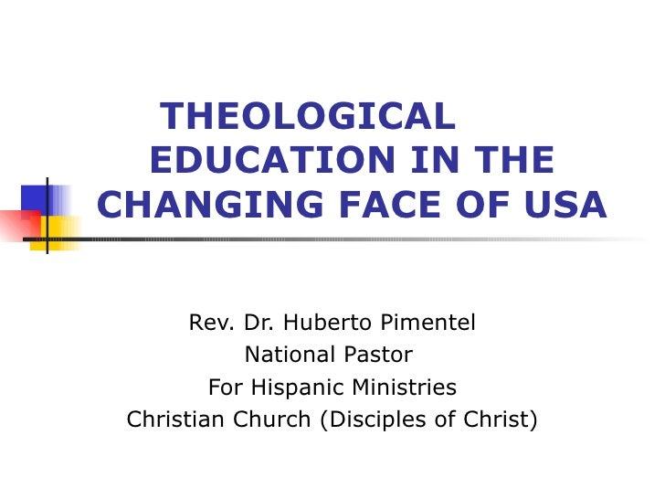 THEOLOGICAL  EDUCATION IN THE CHANGING FACE OF USA Rev. Dr. Huberto Pimentel National Pastor  For Hispanic Ministries Chri...