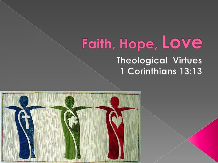 Faith, Hope, Love<br />Theological  Virtues<br />1 Corinthians 13:13<br />