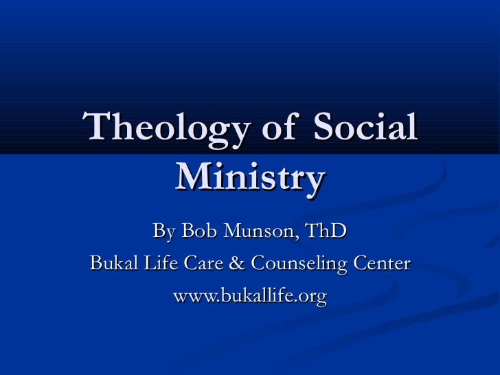 Theology of Social    Ministry       By Bob Munson, ThDBukal Life Care & Counseling Center          www.bukallife.org