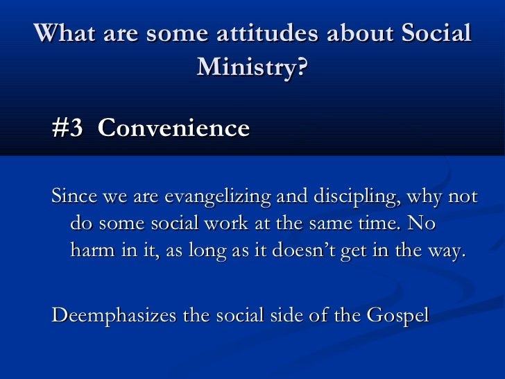 What are some attitudes about Social            Ministry? #3 Convenience Since we are evangelizing and discipling, why not...