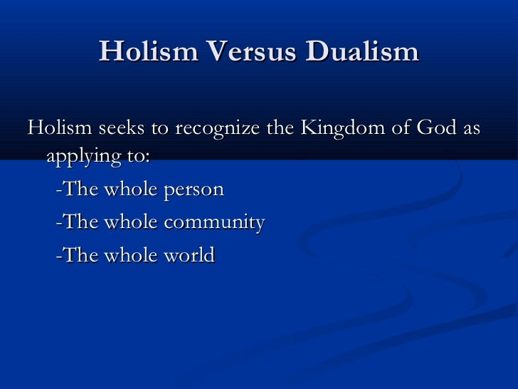Holism Versus DualismHolism seeks to recognize the Kingdom of God as applying to:  -The whole person  -The whole community...