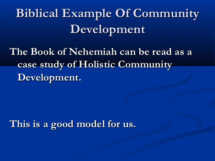 Biblical Example Of Community           DevelopmentThe Book of Nehemiah can be read as a case study of Holistic Community ...