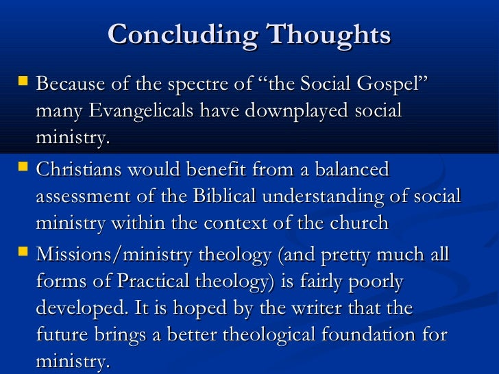 """Concluding Thoughts   Because of the spectre of """"the Social Gospel""""    many Evangelicals have downplayed social    minist..."""