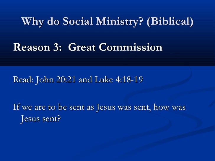 Why do Social Ministry? (Biblical)Reason 3: Great CommissionRead: John 20:21 and Luke 4:18-19If we are to be sent as Jesus...
