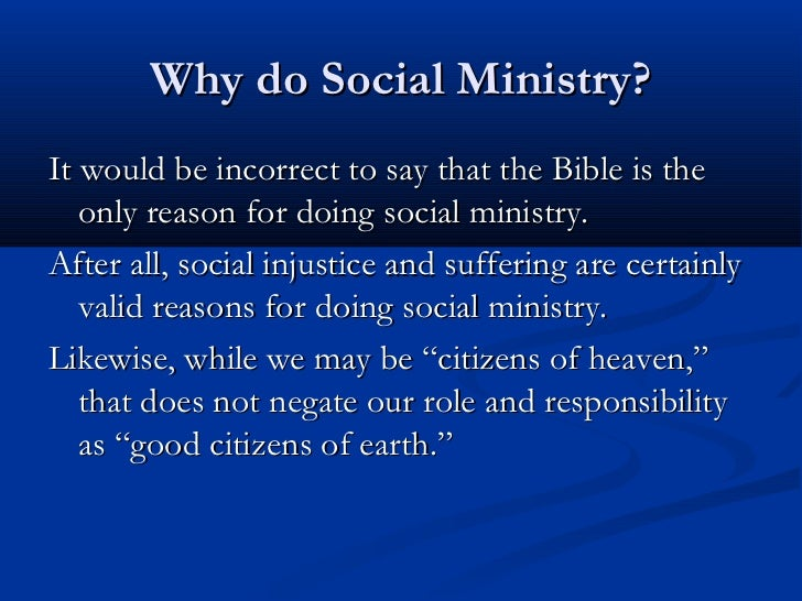 Why do Social Ministry?It would be incorrect to say that the Bible is the   only reason for doing social ministry.After al...