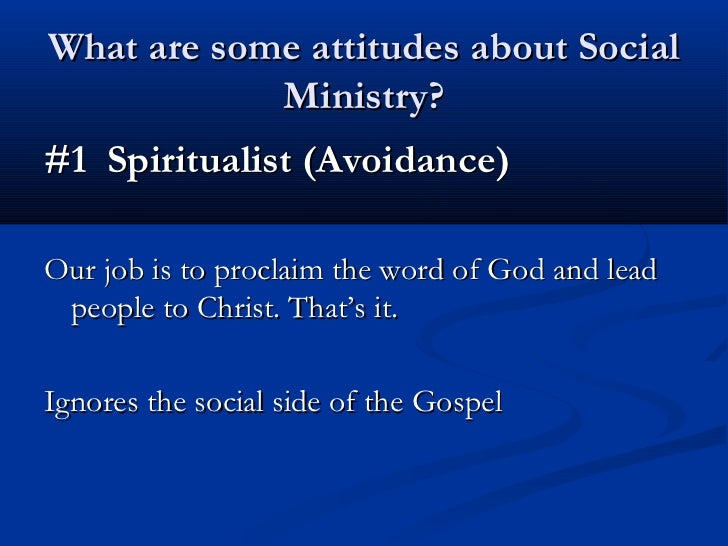 What are some attitudes about Social            Ministry?#1 Spiritualist (Avoidance)Our job is to proclaim the word of God...