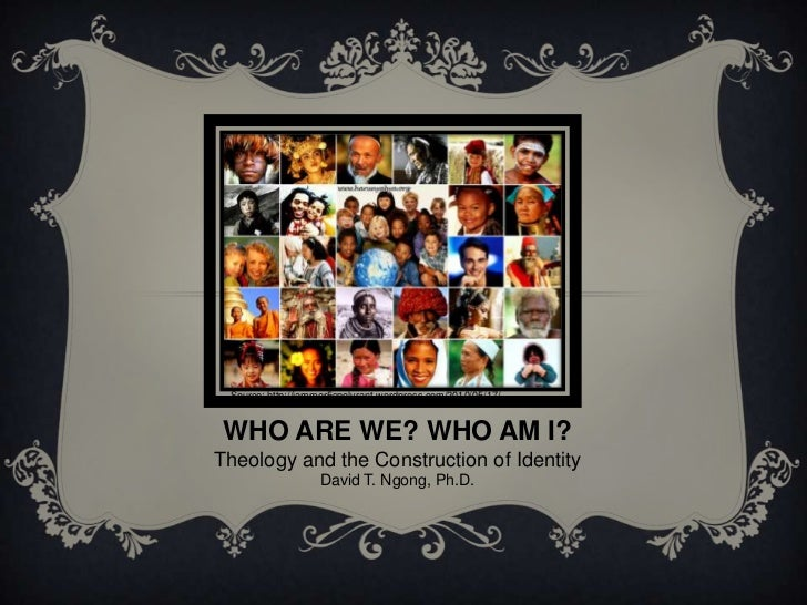 Source: http://jammer5spolyrant.wordpress.com/2010/05/17/ WHO ARE WE? WHO AM I?Theology and the Construction of Identity  ...