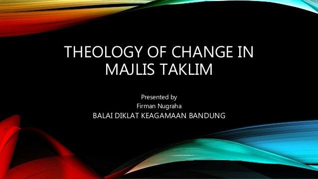 THEOLOGY OF CHANGE IN MAJLIS TAKLIM Presented by Firman Nugraha BALAI DIKLAT KEAGAMAAN BANDUNG