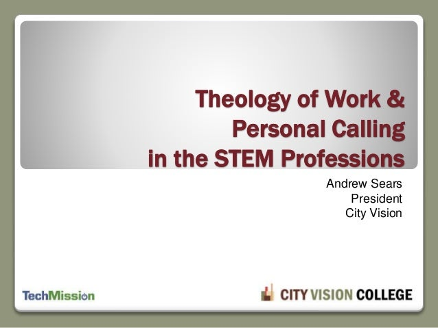 Theology of Work & Personal Calling in the STEM Professions Andrew Sears President City Vision
