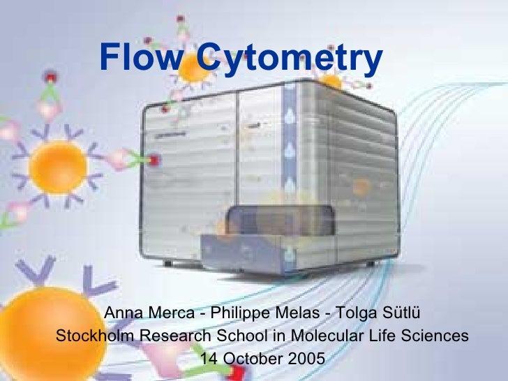 Flow Cytometry Anna Merca - Philippe Melas - Tolga Sütlü Stockholm Research School in Molecular Life Sciences 14 October 2...