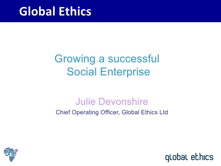 Julie Devonshire Chief Operating Officer, Global Ethics Ltd Global Ethics Growing a successful  Social Enterprise