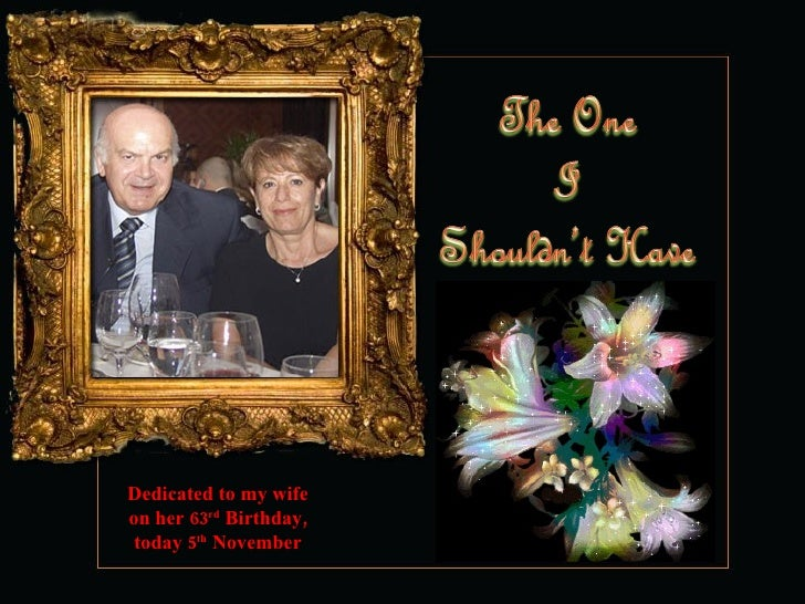 Dedicated to my wife on her 63 rd  Birthday, today 5 th  November