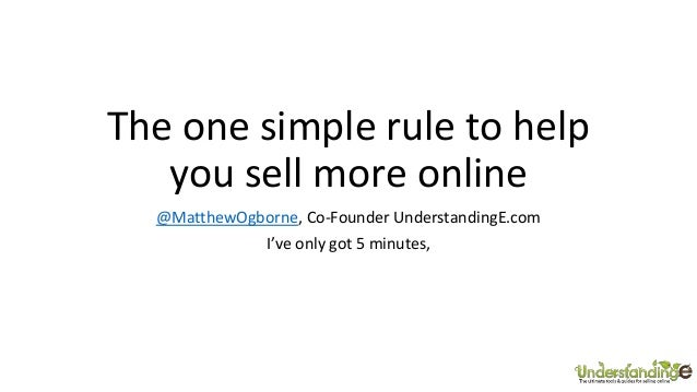 The one simple rule to help you sell more online @MatthewOgborne, Co-Founder UnderstandingE.com I've only got 5 minutes,