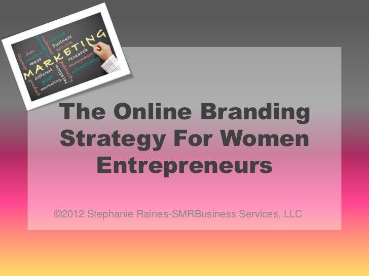 The Online BrandingStrategy For Women   Entrepreneurs©2012 Stephanie Raines-SMRBusiness Services, LLC