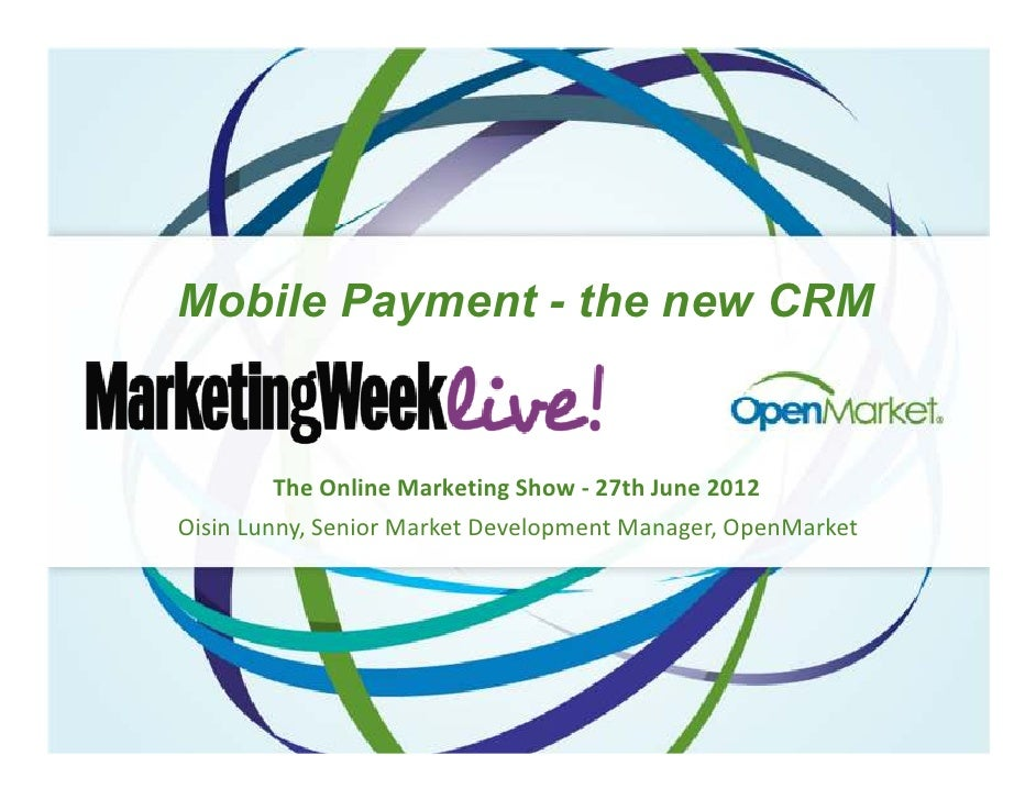 Mobile Payment - the new CRM        The Online Marketing Show - 27th June 2012Oisin Lunny, Senior Market Development Manag...