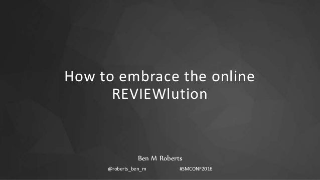 How to embrace the online REVIEWlution Ben M Roberts @roberts_ben_m #SMCONF2016