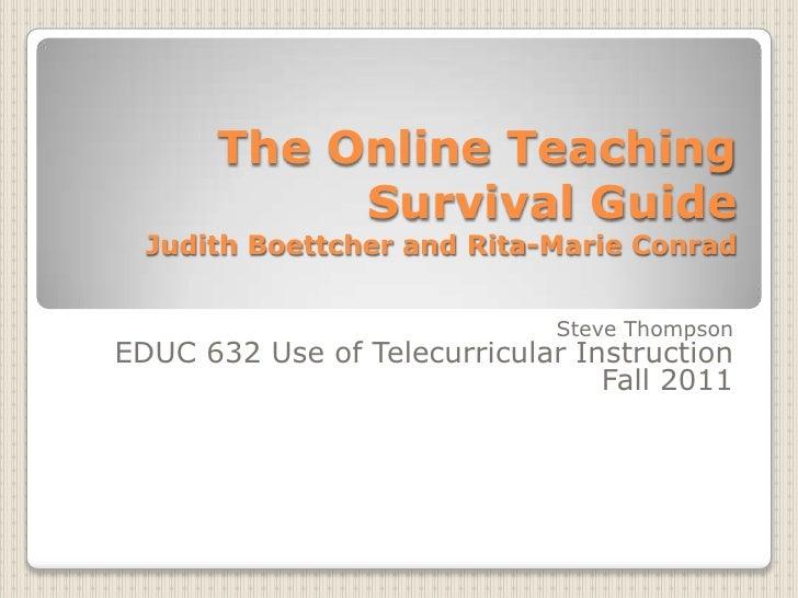 The Online Teaching Survival GuideJudith Boettcher and Rita-Marie Conrad<br />Steve Thompson<br />EDUC 632 Use of Telecurr...