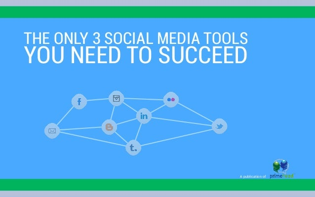 THE ONLY 3 SOCIAL MEDIA TOOLS YOU NEED TO SUCCEED A publication of