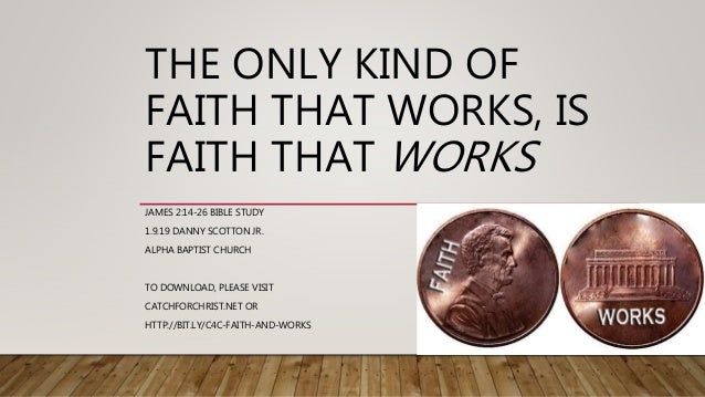 THE ONLY KIND OF FAITH THAT WORKS, IS FAITH THAT WORKS JAMES 2:14-26 BIBLE STUDY 1.9.19 DANNY SCOTTON JR. ALPHA BAPTIST CH...