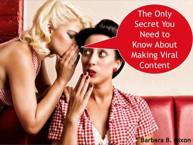 You can't MAKE viral content The Only Secret You Need to Know About Making Viral Content  Barbara B. Nixon