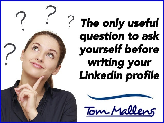 The only useful question to ask yourself before writing your Linkedin profile