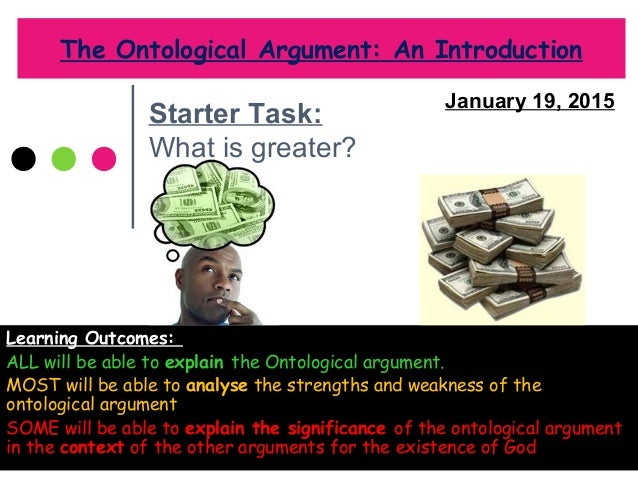 the weaknesses of the ontological argument The ontological argument is, roughly, the argument that god, being that than  which no greater can be conceived, must exist, for if he did not then it would be.