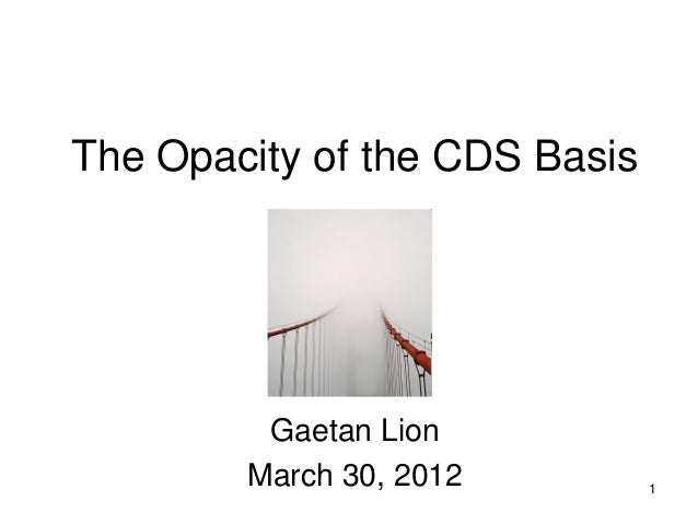 The Opacity of the CDS Basis         Gaetan Lion        March 30, 2012         1