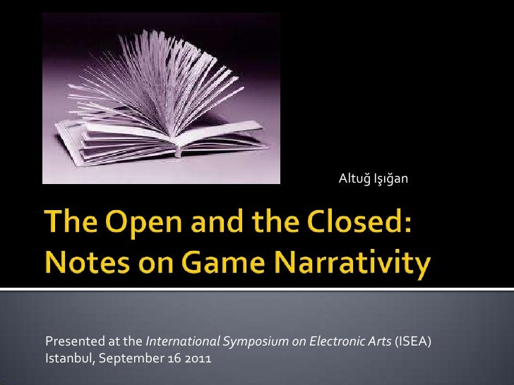 Altuğ Işığan<br />The Open and the Closed: Notes on Game Narrativity<br />Presented at theInternational Symposium on Elect...