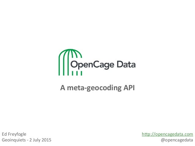 A meta-geocoding API Ed Freyfogle Geoinquiets - 2 July 2015 http://opencagedata.com @opencagedata