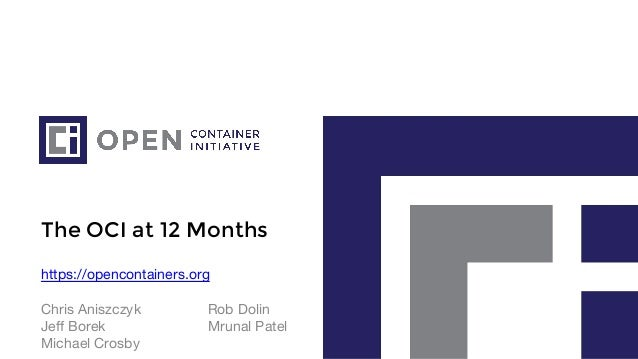 The OCI at 12 Months https://opencontainers.org Chris Aniszczyk Rob Dolin Jeff Borek Mrunal Patel Michael Crosby