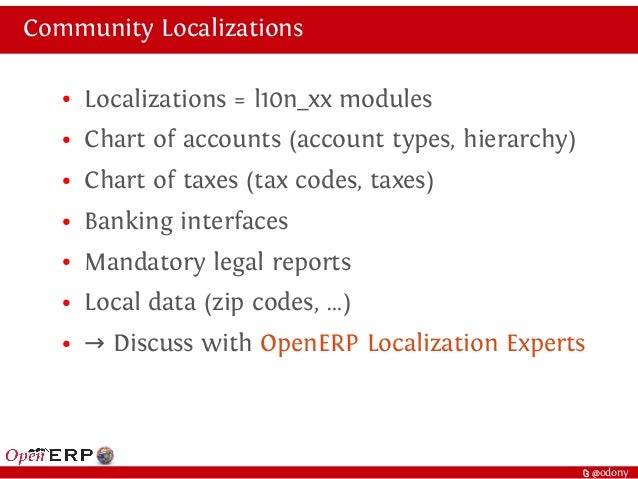t @odony Community Localizations ● Localizations = l10n_xx modules ● Chart of accounts (account types, hierarchy) ● Chart ...