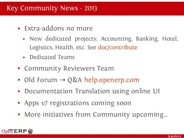 t @odony Key Community News - 2013 ● Extra-addons no more ● New dedicated projects: Accounting, Banking, Hotel, Logistics,...