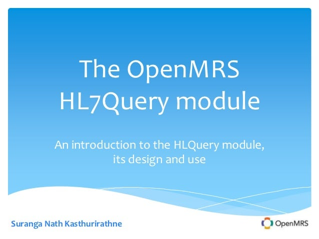 The OpenMRS           HL7Query module          An introduction to the HLQuery module,                     its design and u...
