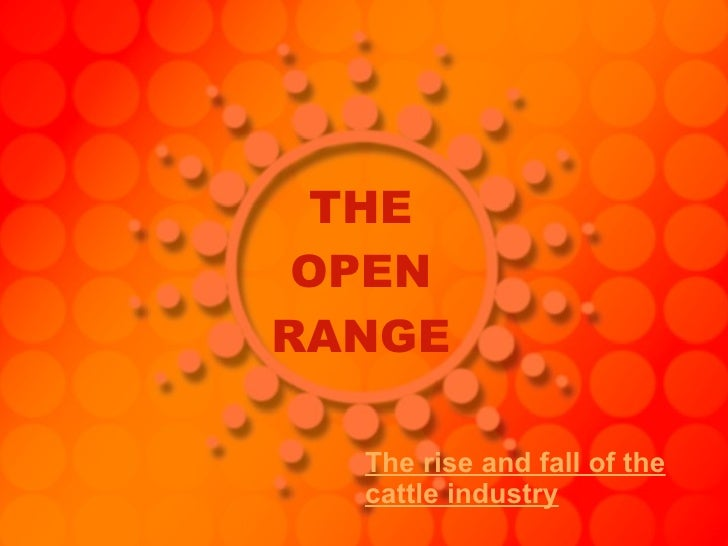 THE OPEN RANGE The rise and fall of the cattle industry