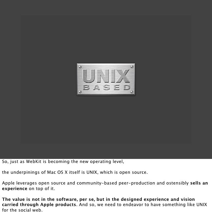 So, just as WebKit is becoming the new operating level,  the underpinings of Mac OS X itself is UNIX, which is open source...
