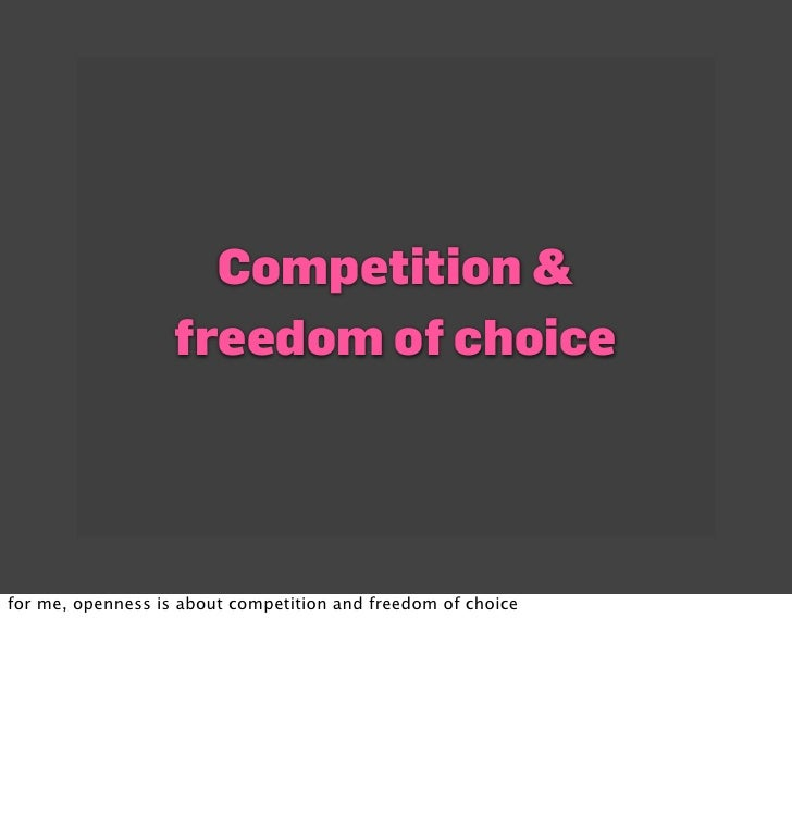 Competition &                    freedom of choice     for me, openness is about competition and freedom of choice