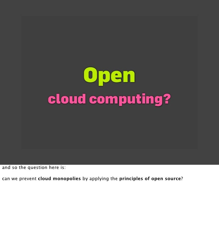 Open                     cloud computing?    and so the question here is:  can we prevent cloud monopolies by applying the...