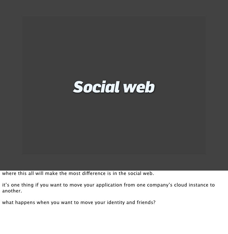 Social web     where this all will make the most difference is in the social web.  it's one thing if you want to move your...