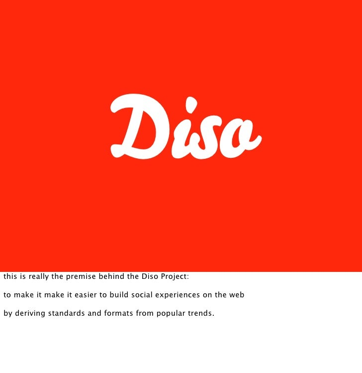 Diso this is really the premise behind the Diso Project:  to make it make it easier to build social experiences on the web...