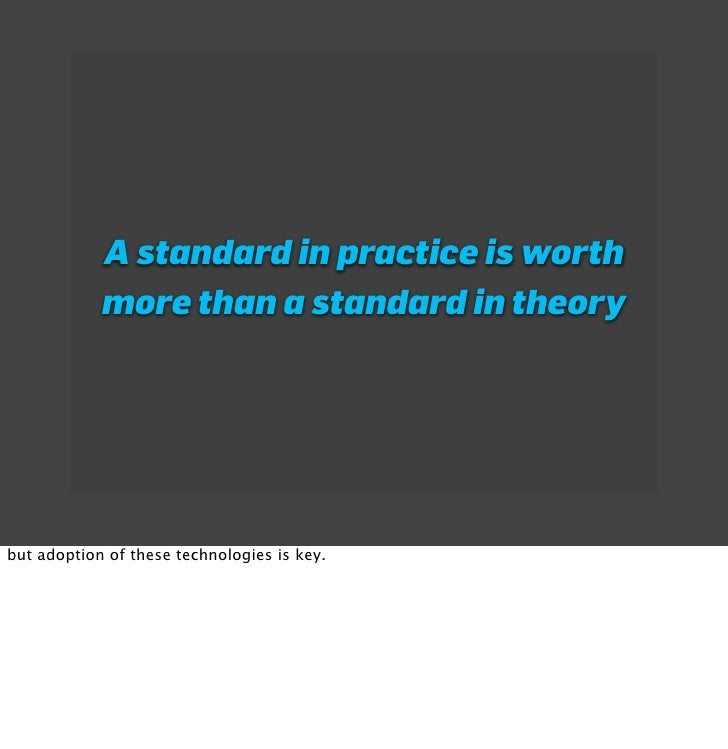 A standard in practice is worth             more than a standard in theory     but adoption of these technologies is key.