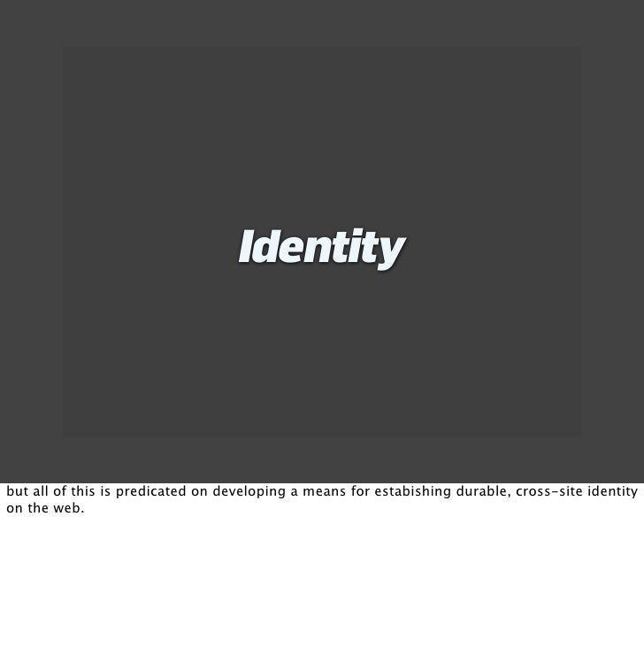 Identity     but all of this is predicated on developing a means for estabishing durable, cross-site identity on the web.